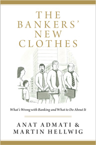 The Bankers' New Clothes: What's Wrong with Banking and What to Do about It (By Anat Admati and Martin Hellwig)