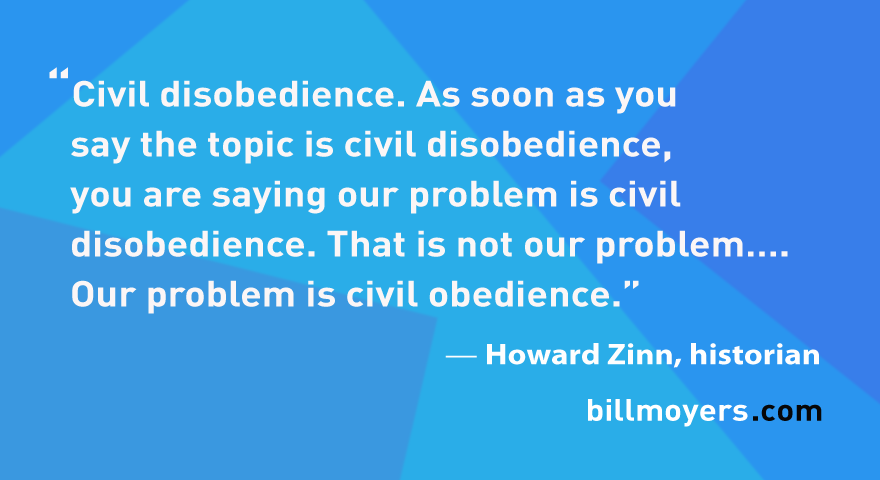 Civil disobedience. As soon as you say the topic is civil disobedience, you are saying our problem is civil disobedience. That is not our problem…. Our problem is civil obedience. — Howard Zinn