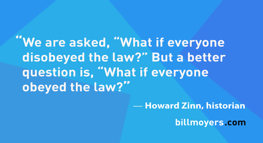 """We are asked, """"What if everyone disobeyed the law?"""" But a better question is, """"What if everyone obeyed the law?"""" — Howard Zinn"""