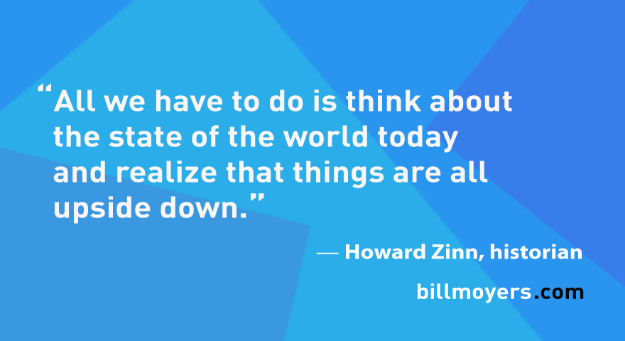 I start from the supposition that we don't have to say too much about this because all we have to do is think about the state of the world today and realize that things are all upside down. — Howard Zinn