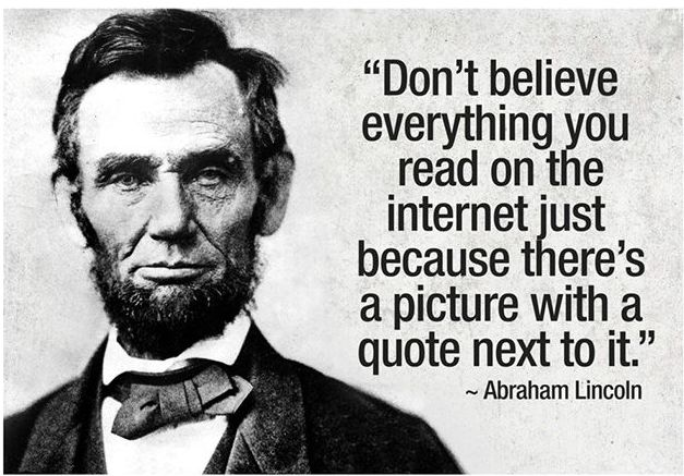 Something else Abraham Lincoln never said. 'Don't believe everything you read on the Internet just because there's a picture with a quote next to it.'